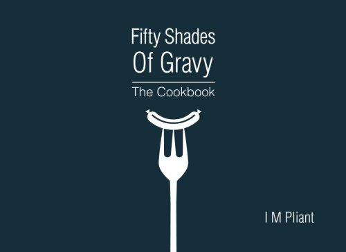 9781480242487: Fifty Shades Of Gravy: The Cookbook: Rude recipes for dirty dinner parties