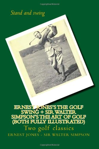 9781480246461: Ernest Jones's The Golf Swing + Sir Walter Simpson's The Art Of Golf (both fully illustrated): Two golf classics