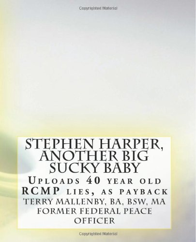 9781480261068: Stephen Harper, Another Big Sucky Baby: Uploads 40 year old RCMP lies, as payback