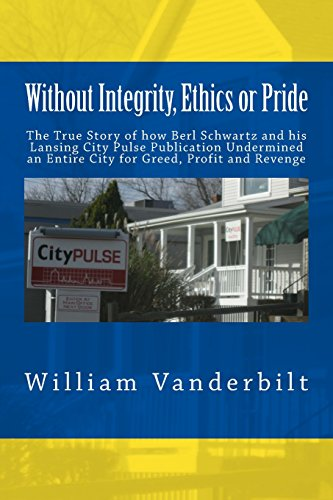 9781480267121: Without Integrity, Ethics or Pride: The True Story of how Berl Schwartz and his Lansing City Pulse Publication Undermined an Entire City for Greed, Profit and Revenge