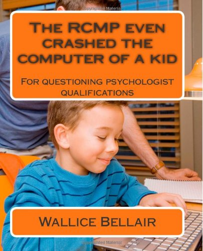 9781480281981: The RCMP even crashed the computer of a kid: For questioning psychologist qualifications