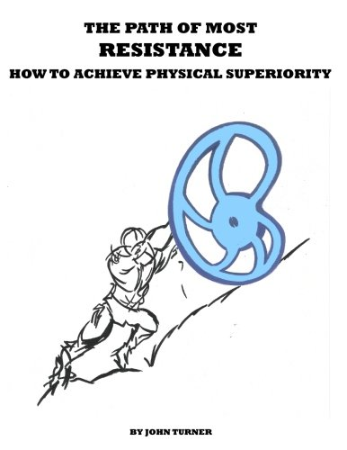 The Path of Most Resistance: How to Achieve Physical Superiority: Turner, John