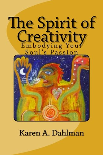 The Spirit of Creativity: Embodying Your Soul's Passion (Volume 1): Dahlman, Karen A