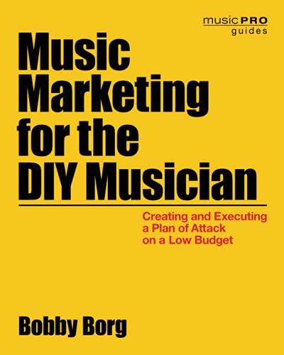 Music Marketing for the DIY Musician: Creating and Executing a Plan of Attack on a Low Budget (...