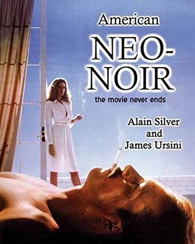 American Neo-Noir: The Movie Never Ends: Silver, Alain, Ursini, James