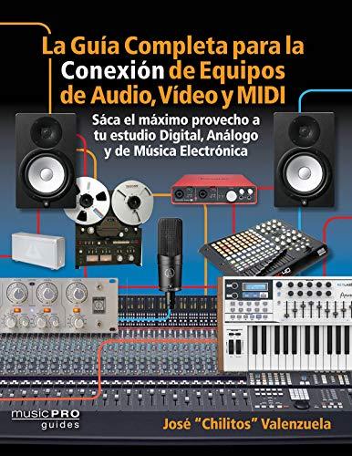 La Guia Completa Para La Conexion de Equipos de Audio, Video, y MIDI: Saca El Maximo Provecho a Tu ...