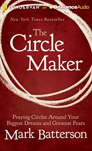 The Circle Maker: Praying Circles Around Your Biggest Dreams and Greatest Fears: Batterson, Mark