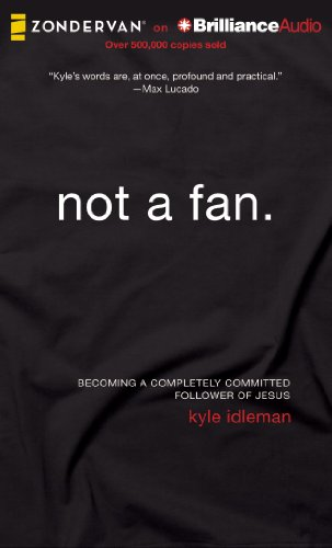 Not a Fan: Becoming a Completely Committed Follower of Jesus: Idleman, Kyle
