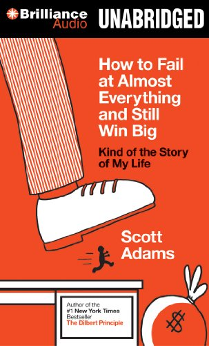 How to Fail at Almost Everything and Still Win Big: Kind of the Story of My Life: Adams, Scott
