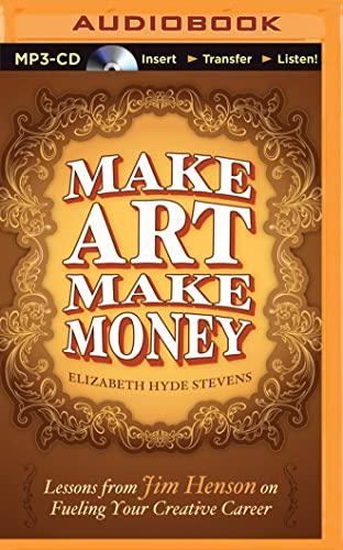 Make Art Make Money: Lessons from Jim Henson on Fueling Your Creative Career: Stevens, Elizabeth ...