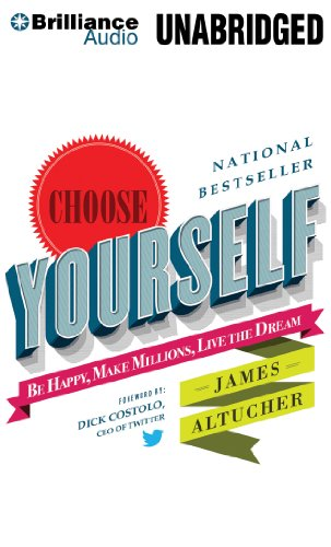 Choose Yourself!: Be Happy, Make Millions, Live the Dream: Altucher, James