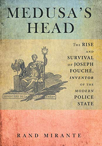 Medusa's Head: The Rise and Survival of Joseph Fouché, Inventor of the Modern Police ...