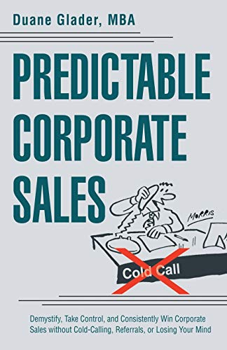 9781480819825: Predictable Corporate Sales: Demystify, Take Control, and Consistently Win Corporate Sales without Cold-Calling, Referrals, or Losing Your Mind