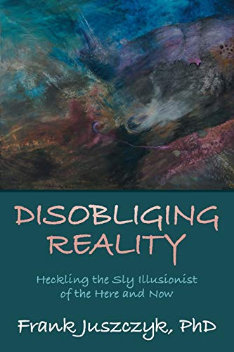 9781480826151: Disobliging Reality: Heckling the Sly Illusionist of the Here and Now