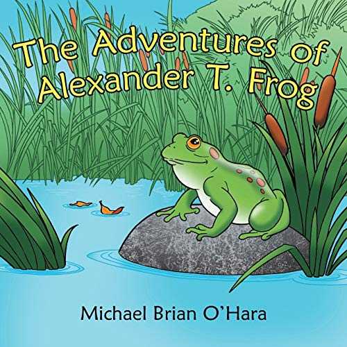 The Adventures of Alexander T. Frog: Michael Brian O'Hara