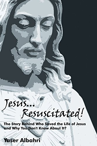 Jesus Resuscitated!: The Story Behind Who Saved the Life of Jesus and Why You Don't Know About...