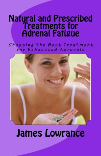 Natural and Prescribed Treatments for Adrenal Fatigue: James M Lowrance
