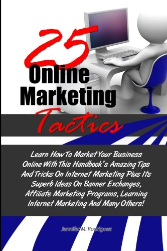 9781481025096: 25 Online Marketing Tactics: Learn How To Market Your Business Online With This Handbook's Amazing Tips And Tricks On Internet Marketing Plus Its ... Learning Internet Marketing And Many Others!