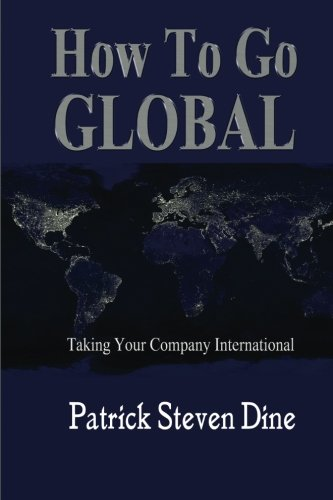 How To Go GLOBAL: Taking your company International: Dine, Patrick Steven