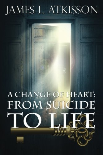 A Change of Heart:: From Suicide to Life: James L. Atkisson