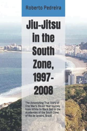 9781481067454: Jiu-Jitsu in the South Zone, 1997-2008: The Astonishing True Story of One Man's Eleven Year Journey from White to Black Belt in the Academies of the ... (Brazilian Jiu-Jitsu in Brazil) (Volume 1)