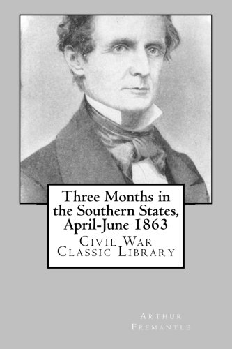 Three Months in the Southern States, April-June 1863: Civil War Classic Library: Arthur Fremantle