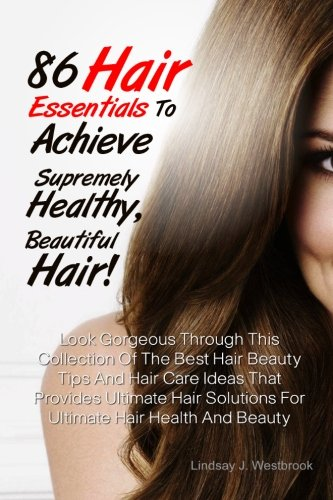 9781481074797: 86 Hair Essentials To Achieve Supremely Healthy, Beautiful Hair!: Look Gorgeous Through This Collection Of The Best Hair Beauty Tips And Hair Care ... Solutions For Ultimate Hair Health And Beauty
