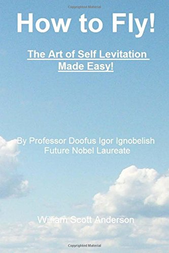 9781481077293: How to Fly! The Art of Self Levitation Made Easy!: By Professor Doofus Igor Ignobelish, Future Nobel Laureate