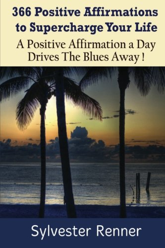 366 Positive Affirmations to Supercharge Your Life: A Positive Affirmation a Day Drives The Blues ...