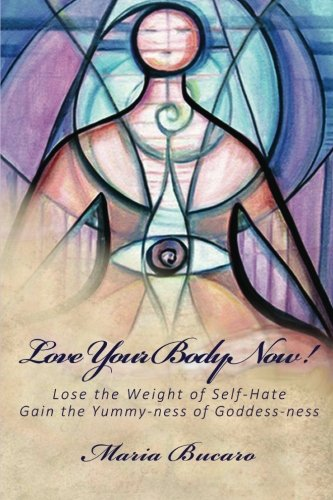 9781481090964: Love Your Body Now!: Lose the Weight of Self-Hate, Gain the Yummy-ness of Goddess-ness
