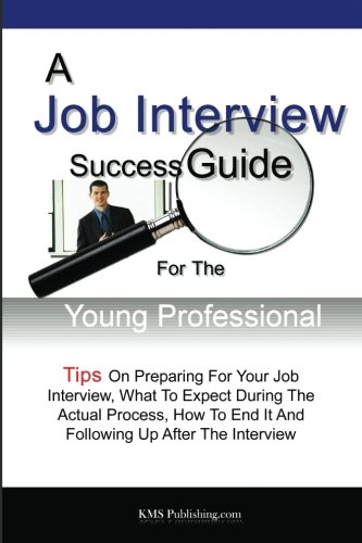 9781481110433: A Job Interview Success Guide For The Young Professional: Tips On Preparing For Your Job Interview, What To Expect During The Actual Process, How To End It And Following Up After The Interview
