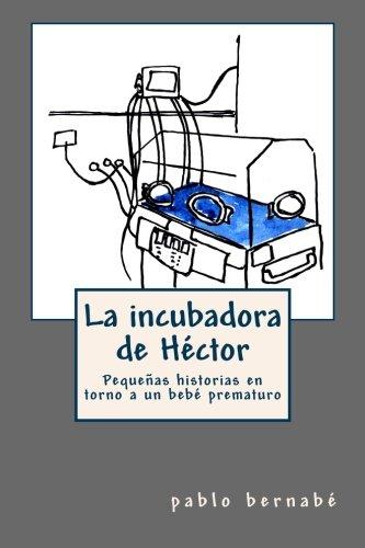 9781481111393: La incubadora de Héctor: Pequeñas historias en torno a un bebé prematuro (Spanish Edition)