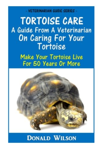 Tortoise Care : A Guide From A Veterinarian On Caring For Your Tortoise: Make Your Tortoise Live ...