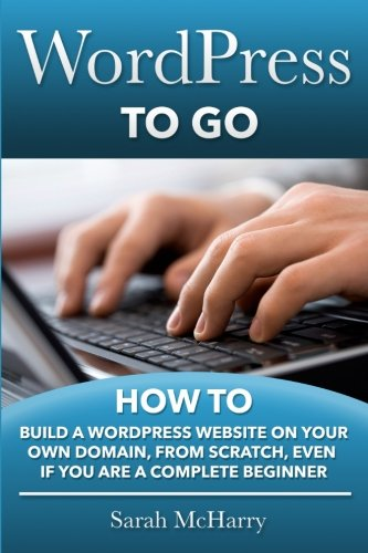 9781481130509: WordPress To Go: How To Build A WordPress Website On Your Own Domain, From Scratch, Even If You Are A Complete Beginner