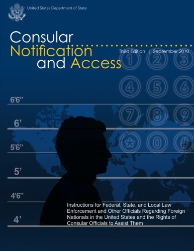 9781481132442: Consular Notification and Access - Third Edition, September 2010: Instructions for Federal, State, and Local Law Enforcement and Other Officials ... Rights of Consular Officials to Assist Them