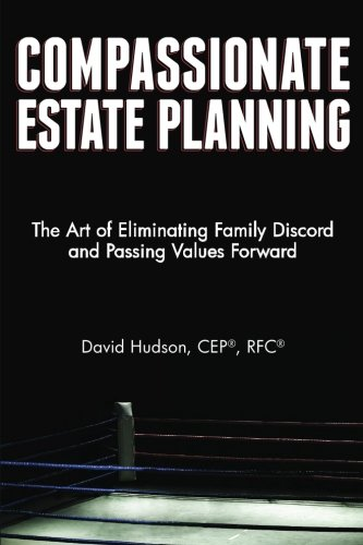 Compassionate Estate Planning: The Art of Eliminating Family Discord and Passing Values Forward: ...