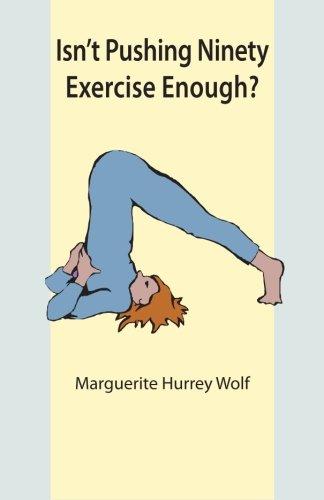 Isn't Pushing Ninety Exercise Enough?: Wolf, Marguerite Hurrey