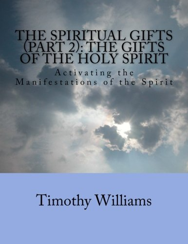The Spiritual Gifts (Part 2): The Gifts of the Holy Spirit: Activating the Manifestations of the ...