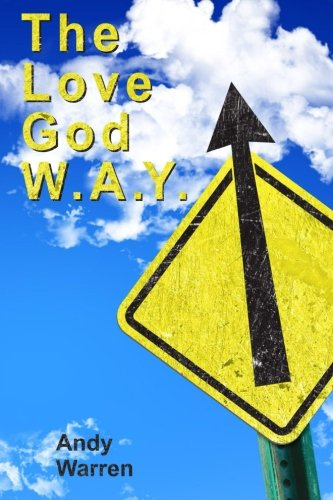 The Love God W.A.Y.: Love God With All Your Everything: Andy Warren