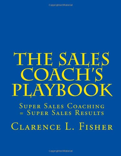 The Sales Coach's Playbook: Super Sales Coaching = Super Sales Results: Fisher, Mr. Clarence L
