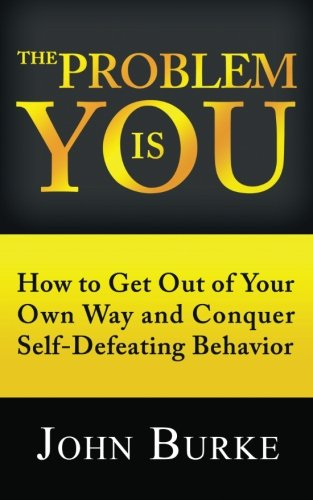 The Problem is YOU: How to Get Out of Your Own Way and Conquer Self-Defeating Behavior (1481202057) by John Burke