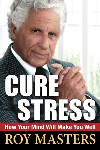 Cure Stress: How Your Mind Will Make You Well: Masters, Roy