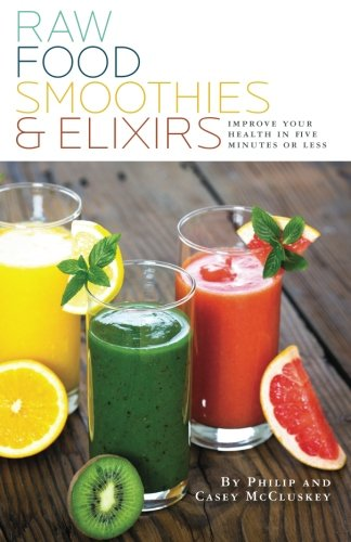 9781481246088: Raw Food Smoothies & Elixirs: Improve Your Health In 5 Minutes Or Less