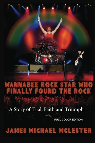 9781481252539: Wannabee Rock Star Who Finally Found the Rock: A Story of Trial, Faith and Triumph
