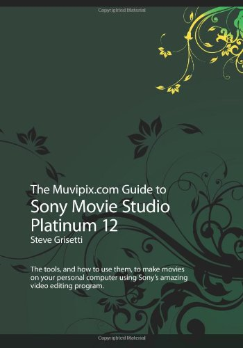 9781481254601: The Muvipix.com Guide to Sony Movie Studio Platinum 12: The tools, and how to use them, to make movies on your personal computer using Sony's amazing video editing program