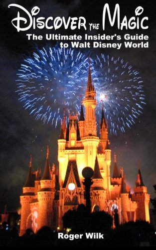 Discover the Magic: The Ultimate Insider's Guide to Walt Disney World: Wilk, Roger