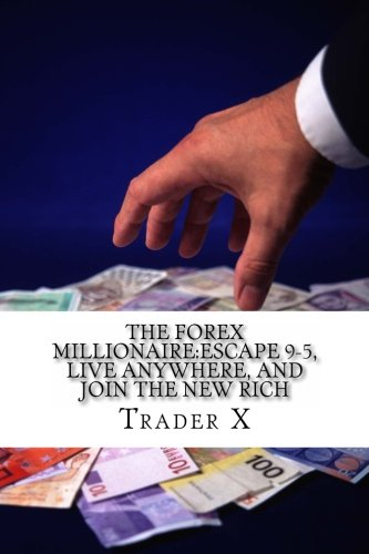 9781481272872: The Forex Millionaire:Escape 9-5, Live Anywhere, And Join The New Rich: Recently Exposed Secret Ways To Become Part Of The Underground Forex Millionaire Society