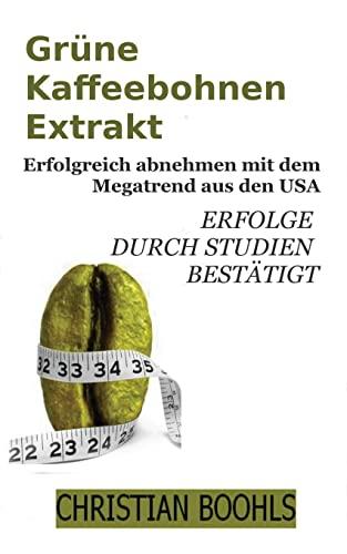 9781481280150: Gruene Kaffeebohnen Extrakt: Abnehmen mit dem Megatrend aus den USA. Erfolge durch Studien bestaetigt.