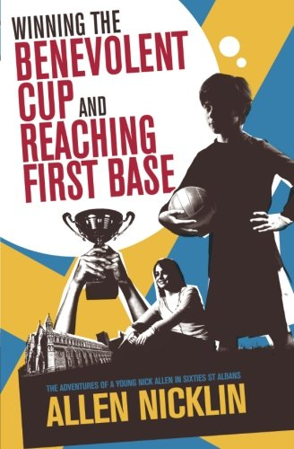 Winning The Benevolent Cup and Reaching First Base: The adventures of a young Nick Allen in sixties...