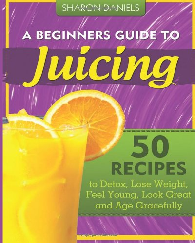 9781481290937: A Beginners Guide To Juicing: 50 Recipes To Detox, Lose Weight, Feel Young, Look Great And Age Gracefully (The Juicing Solution) (Volume 1)